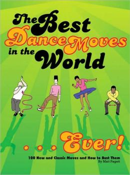 The Best Dance Moves in the World - Ever!: 100 New and Classic Moves and How to Bust Them