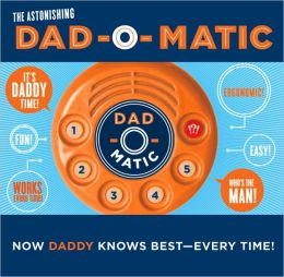 Dad-O-Matic: Now Daddy Knows Best--Every Time!