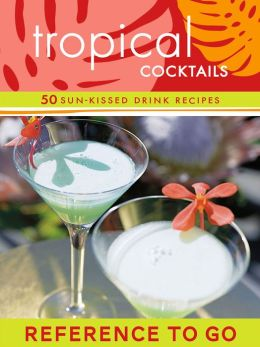 Tropical Cocktails: Reference to Go: 50 Sun-Kissed Drink Recipes