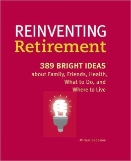 Reinventing Retirement: 389 Bright Ideas About Family, Friends, Health, What to Do, and Where to Live