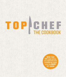 Top Chef: The Cookbook: Original Interviews and Recipes from Bravo's Hit Show