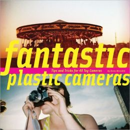 Fantastic Plastic Cameras: Tips and Tricks for 40 Toy Cameras