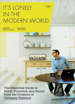 It's Lonely in the Modern World: The Essential Guide to Form, Function, and Ennui from the Creators of