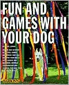 Fun and Games with Your Dog: Expert Advice on a Variety of Activities for You and Your Pet