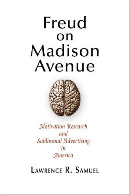 Freud on Madison Avenue: Motivation Research and Subliminal Advertising in America