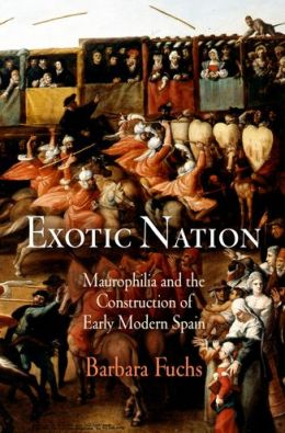 Exotic Nation: Maurophilia and the Construction of Early Modern Spain