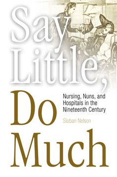 Say Little, Do Much: Nursing, Nuns, and Hospitals in the Nineteenth Century