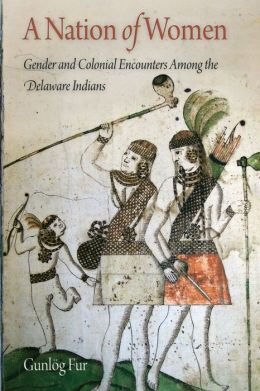 A Nation of Women: Gender and Colonial Encounters Among the Delaware Indians
