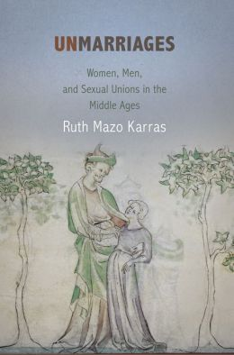 Unmarriages: Women, Men, and Sexual Unions in the Middle Ages