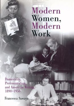 Modern Women, Modern Work: Domesticity, Professionalism, and American Writing, 1890-1950