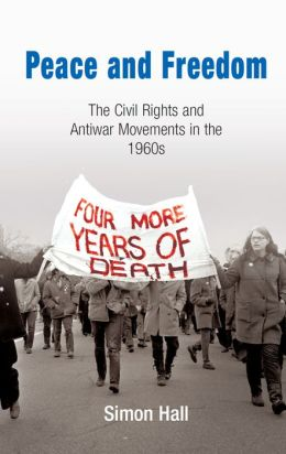 Peace and Freedom: The Civil Rights and Antiwar Movements of the 1960's (Politics and Culture in the Modern American Series)