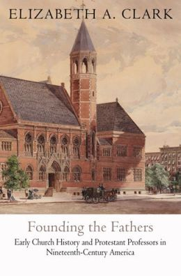 Founding the Fathers: Early Church History and Protestant Professors in Nineteenth-Century America