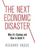 Book Cover Image. Title: The Next Economic Disaster:  Why It's Coming and How to Avoid It, Author: Richard Vague