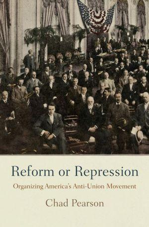 Reform or Repression: Organizing America's Anti-Union Movement