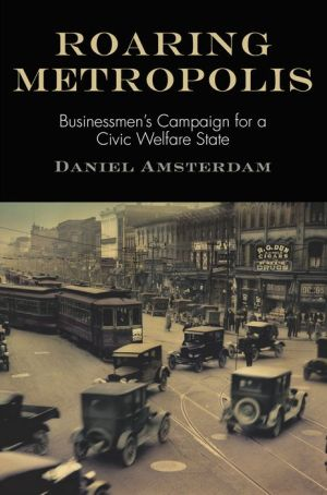 Roaring Metropolis: Businessmen's Campaign for a Civic Welfare State