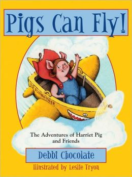 Pigs Can Fly: The Adventures of Harriet Pig and Friends