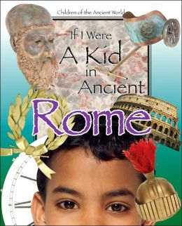 If I Were a Kid in Ancient Rome (Children of the Ancient World Series)
