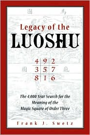 Legacy of the Luoshu: The Mystical,Mathematical Meaning of the Magic Square of Order Three