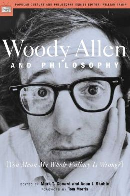 Woody Allen and Philosophy: You Mean My Whole Fallacy is Wrong (Popular Culture and Philosophy Series)