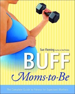 Buff Moms-to-Be: The Complete Guide to Fitness for Expectant Mothers