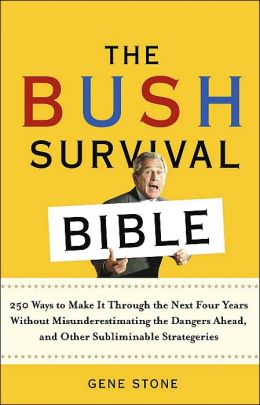 The Bush Survival Bible: 250 Ways to Make it Through the Next Four Years Without Misunderestimating the Dangers Ahead, and Other Subliminable Strategeries