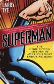 Book Cover Image. Title: Superman:  The High-Flying History of America's Most Enduring Hero, Author: Larry Tye