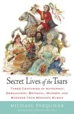 Book Cover Image. Title: Secret Lives of the Tsars:  Three Centuries of Autocracy, Debauchery, Betrayal, Murder, and Madness from Romanov Russia, Author: Michael Farquhar