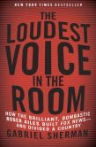 Book Cover Image. Title: The Loudest Voice in the Room:  The Inside Story of How Roger Ailes and Fox News Remade American Politics, Author: Gabriel Sherman