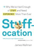 Book Cover Image. Title: Stuffocation:  Why We've Had Enough of Stuff and Need Experience More Than Ever, Author: James Wallman