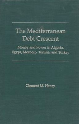 The Mediterranean Debt Crescent: Money and Power in Algeria, Egypt, Morocco, Tunisia, and Turkey