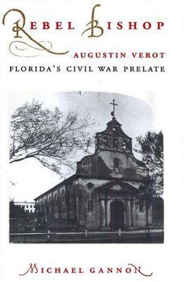 Rebel Bishop: Augustin Verot, Florida's Civil War Prelate