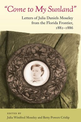 Come to My Sunland: Letters of Julia Daniels Moseley from the Florida Frontier, 1882-1886