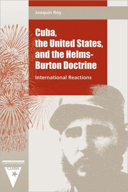 Cuba, the United States, and the Helms-Burton Doctrine: International Reactions