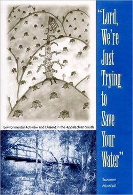 Lord, We're Just Trying to Save Your Water:: Environmental Activism and Dissent in the Appalachian South
