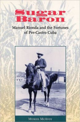 Sugar Baron: Manuel Rionda and the Fortunes of Pre-Castro Cuba