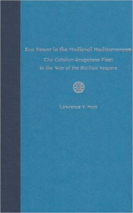 Sea Power in the Medieval Mediterranean: The Catalan-Aragonese Fleet in the War of the Sicilian Vespers