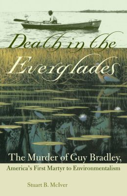Death in the Everglades: The Murder of Guy Bradley, America's First Martyr to Environmentalism