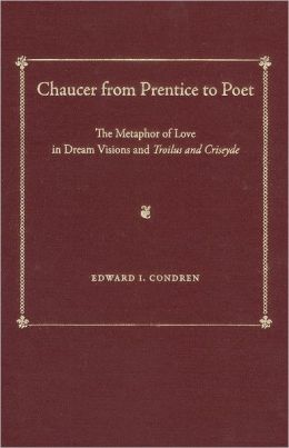 Chaucer from Prentice to Poet: The Metaphor of Love in Dream Visions and <i>Troilus and Criseyde</i>