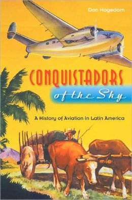 Conquistadors of the Sky: A History of Aviation in Latin America