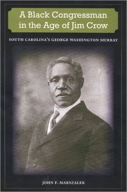 A Black Congressman in the Age of Jim Crow: South Carolina's George Washington Murray