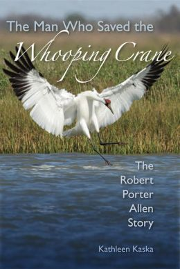 The Man Who Saved the Whooping Crane: The Robert Porter Allen Story