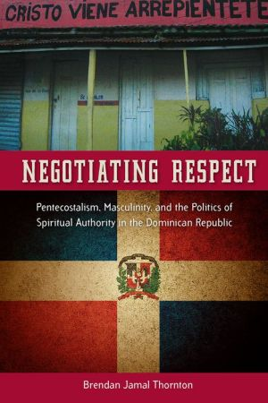 Negotiating Respect: Pentecostalism, Masculinity, and the Politics of Spiritual Authority in the Dominican Republic