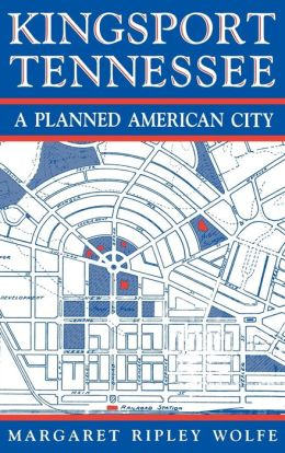 Kingsport, Tennessee: A Planned American City Margaret Ripley Wolfe