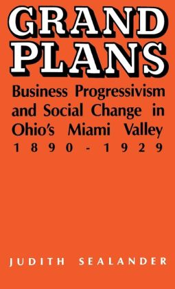 Grand Plans: Business Progressivism and Social Change in Ohio's Miami Valley, 1890-1929