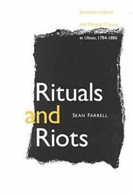 Rituals and Riots: Sectarian Violence and Political Culture in Ulster, 1784-1886