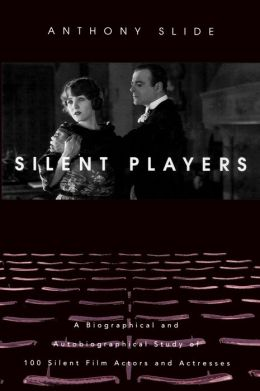 Silent Players: A Biographical and Autobiographical Study of 100 Silent Film Actors and Actresses