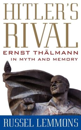Hitler's Rival: Ernst Thälmann in Myth and Memory