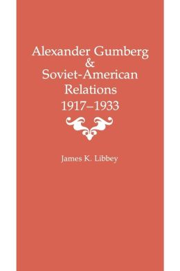 Alexander Gumberg and Soviet-American Relations: 1917--1933