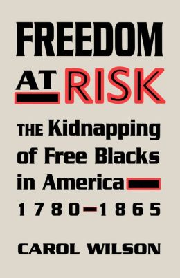 Freedom at Risk: The Kidnapping of Free Blacks in America, 1780-1865
