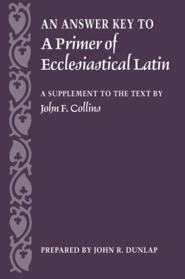 Answer Key to a Primer of Ecclesiastical Latin: A Supplement to the Text